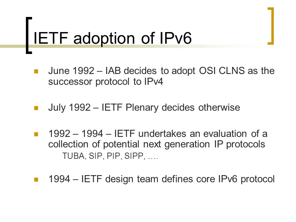 IETF adoption of IPv6 June 1992 – IAB decides to adopt OSI CLNS as the successor protocol to IPv4 July 1992 – IETF Plenary decides otherwise 1992 – 1994 – IETF undertakes an evaluation of a collection of potential next generation IP protocols TUBA, SIP, PIP, SIPP, ….