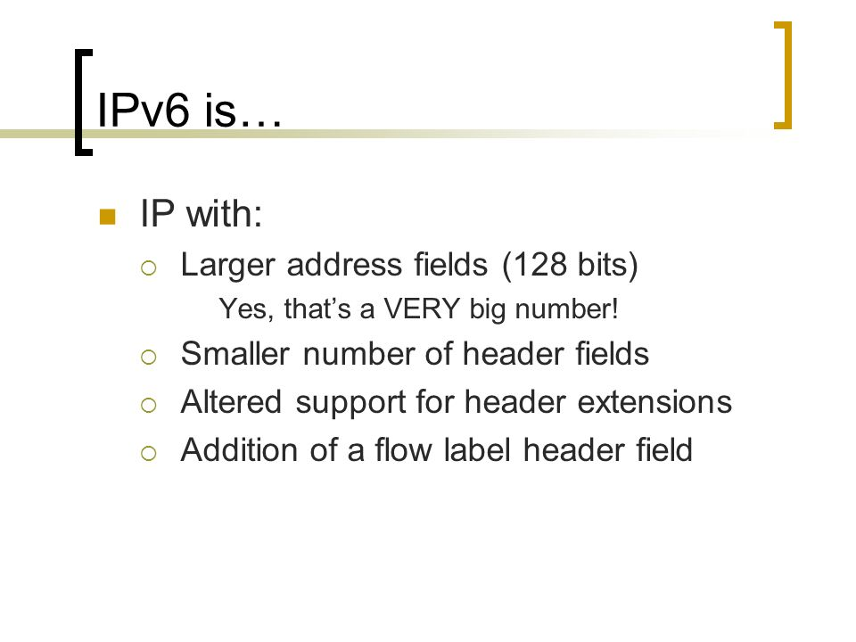 IPv6 is… IP with: Larger address fields (128 bits) Yes, thats a VERY big number.
