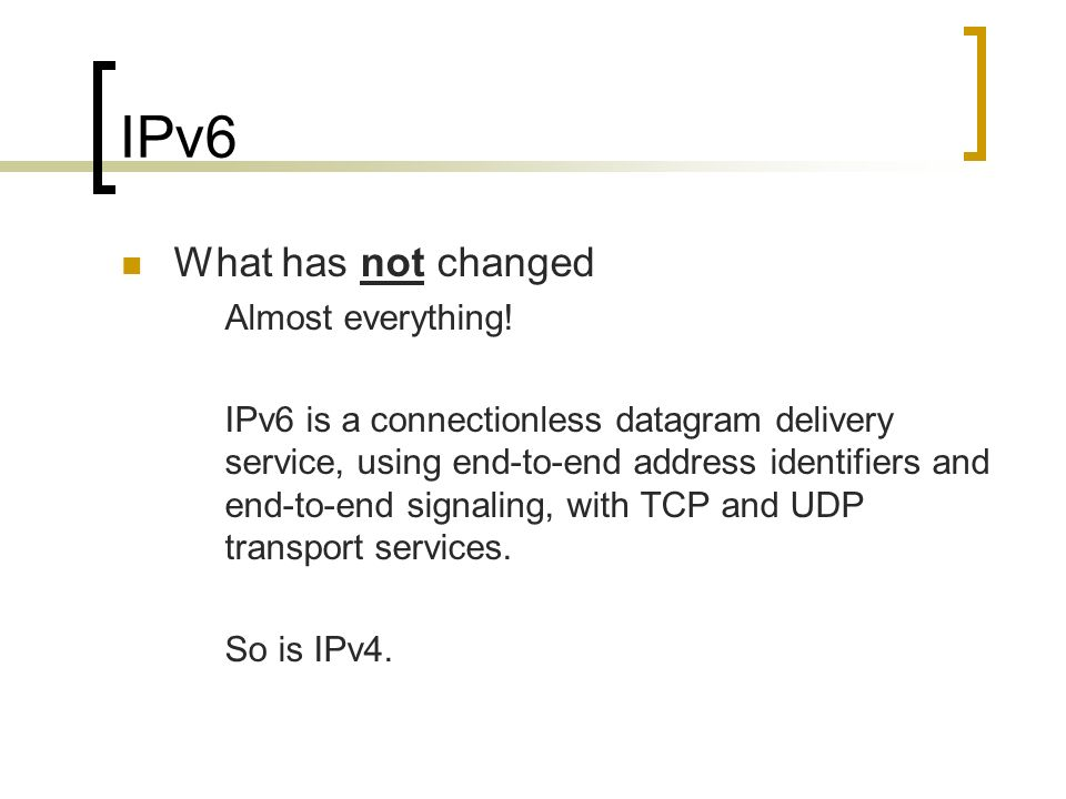 IPv6 What has not changed Almost everything.