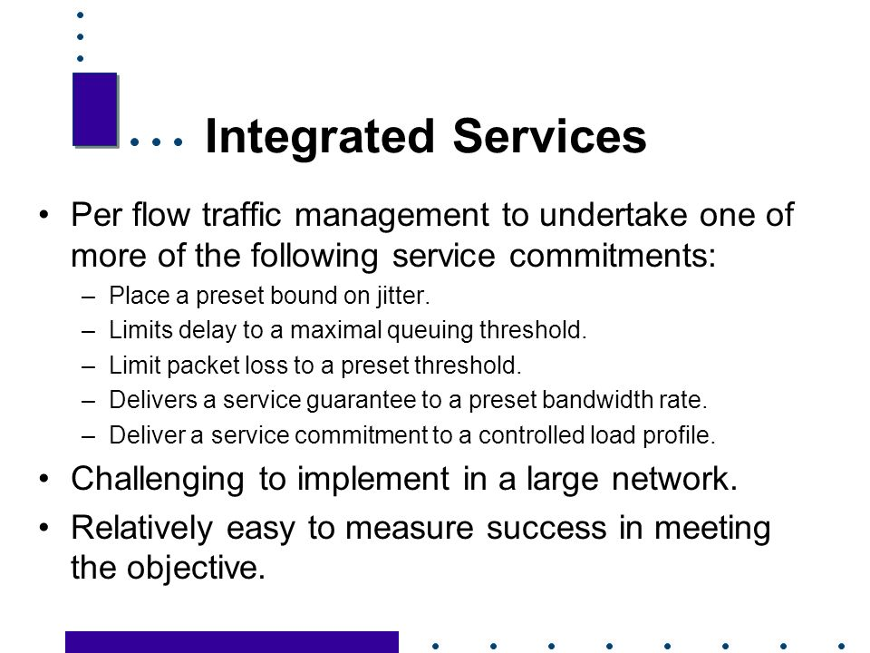 16 Integrated Services Per flow traffic management to undertake one of more of the following service commitments: –Place a preset bound on jitter.