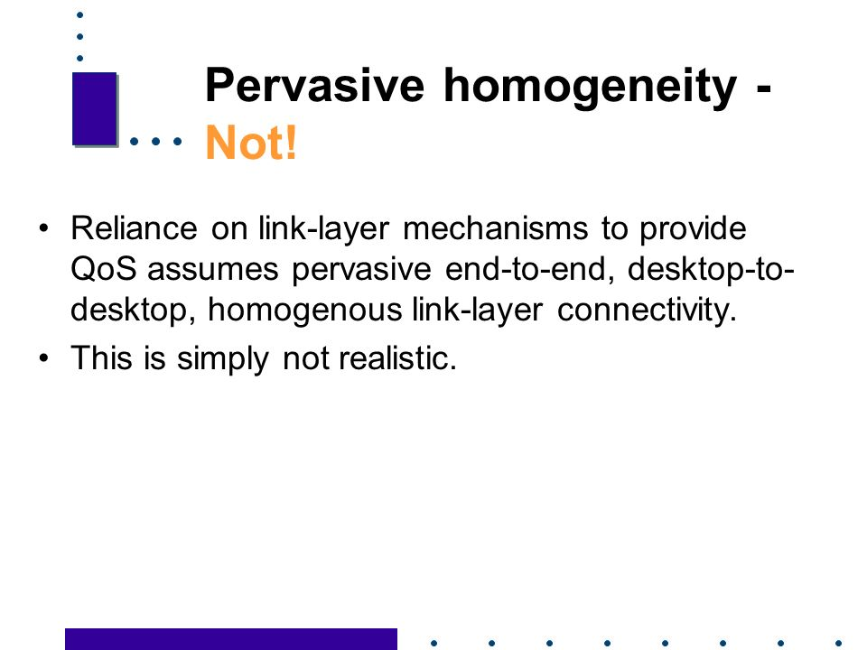 28 Pervasive homogeneity - Not! Reliance on link-layer mechanisms to provide QoS assumes pervasive end-to-end, desktop-to- desktop, homogenous link-la