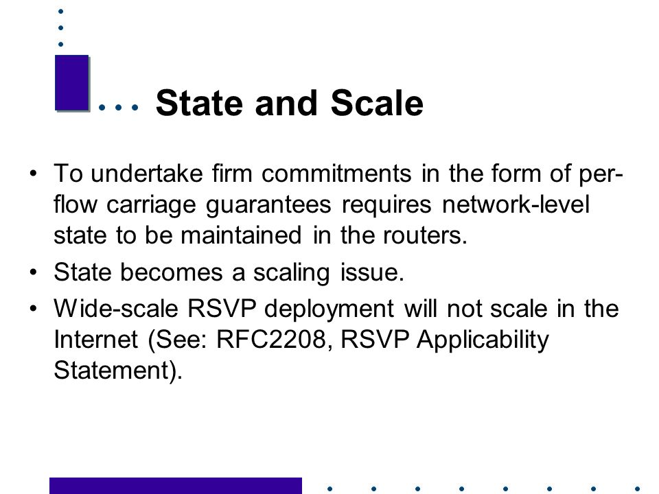 29 State and Scale To undertake firm commitments in the form of per- flow carriage guarantees requires network-level state to be maintained in the routers.