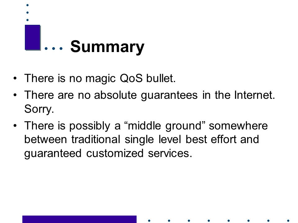 35 Summary There is no magic QoS bullet. There are no absolute guarantees in the Internet.