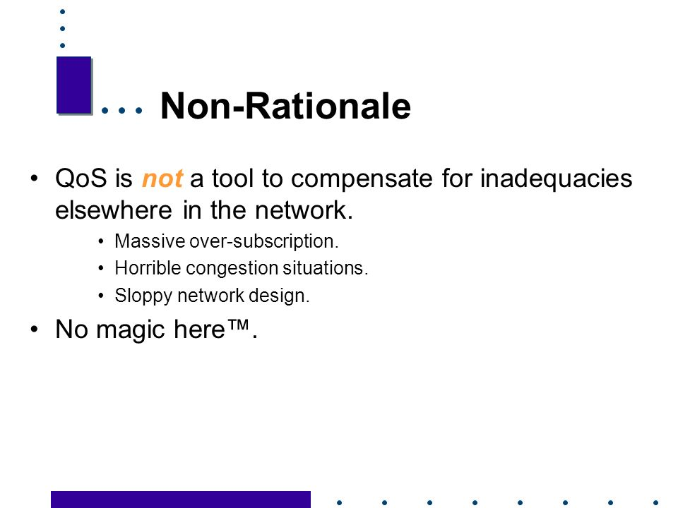 5 Non-Rationale QoS is not a tool to compensate for inadequacies elsewhere in the network.