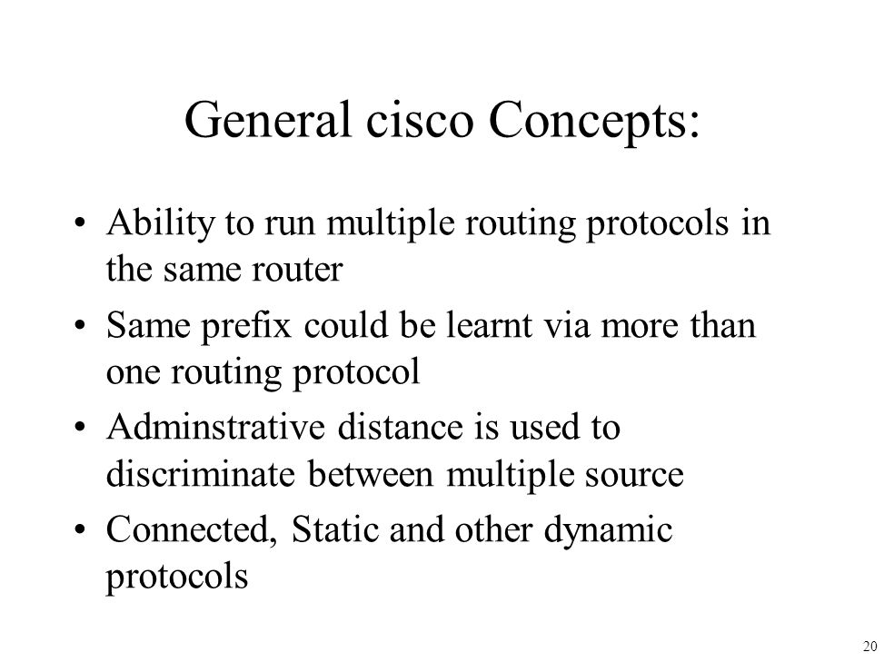 General cisco Concepts: Ability to run multiple routing protocols in the same router Same prefix could be learnt via more than one routing protocol Ad