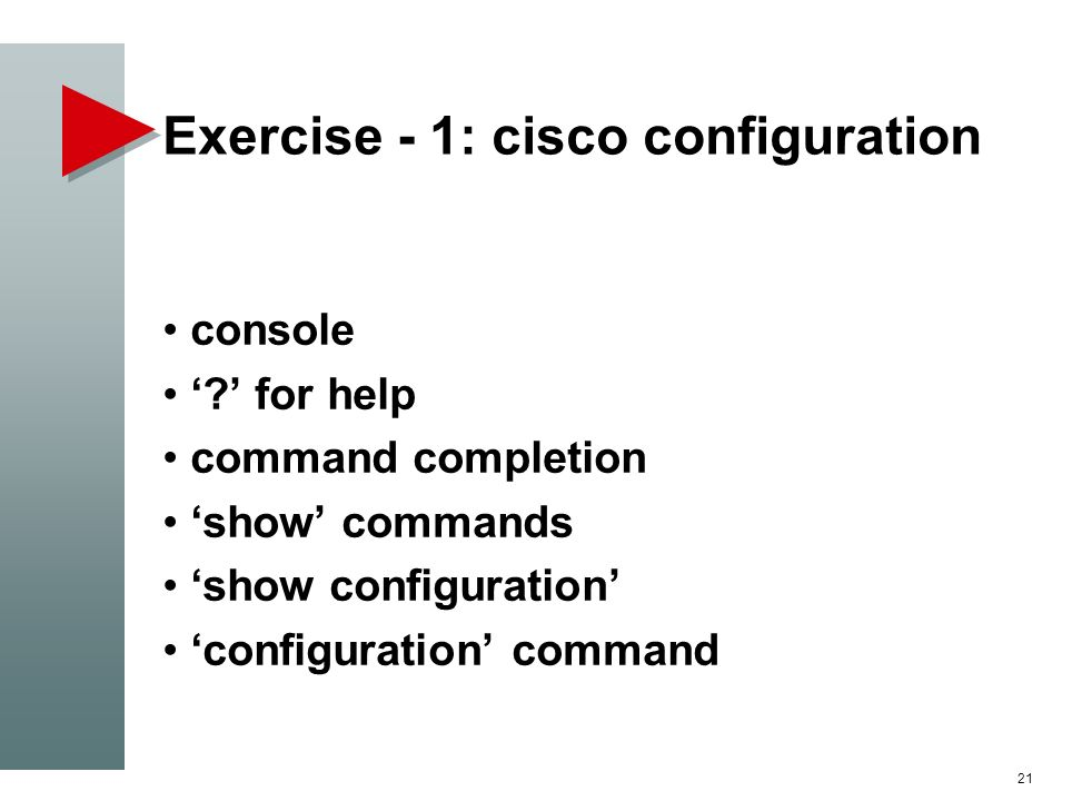 Exercise - 1: cisco configuration console ? for help command completion show commands show configuration configuration command 21
