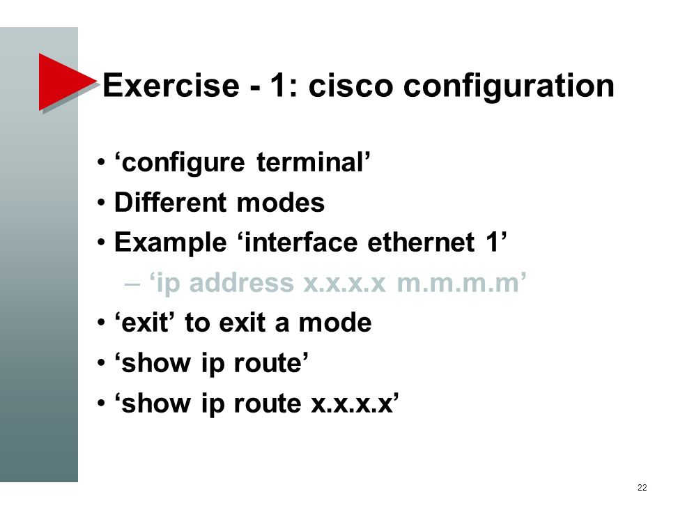 Exercise - 1: cisco configuration configure terminal Different modes Example interface ethernet 1 – ip address x.x.x.x m.m.m.m exit to exit a mode sho