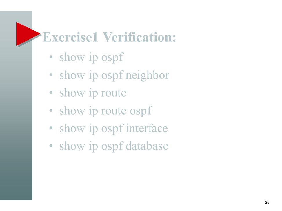 Exercise1 Verification: 26 show ip ospf show ip ospf neighbor show ip route show ip route ospf show ip ospf interface show ip ospf database