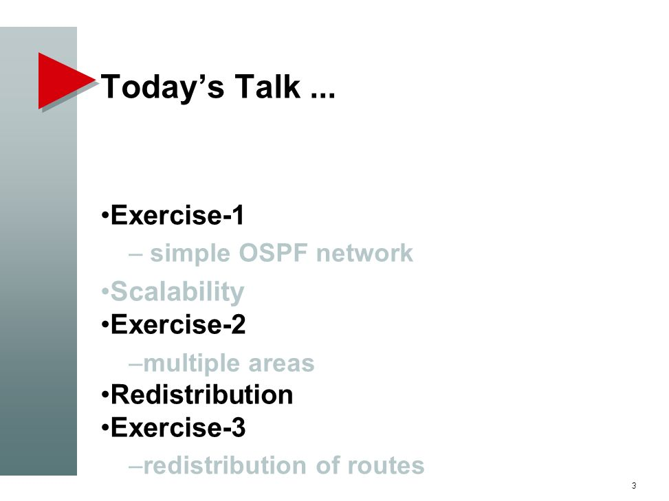 Todays Talk... Exercise-1 – simple OSPF network Scalability Exercise-2 –multiple areas Redistribution Exercise-3 –redistribution of routes 3