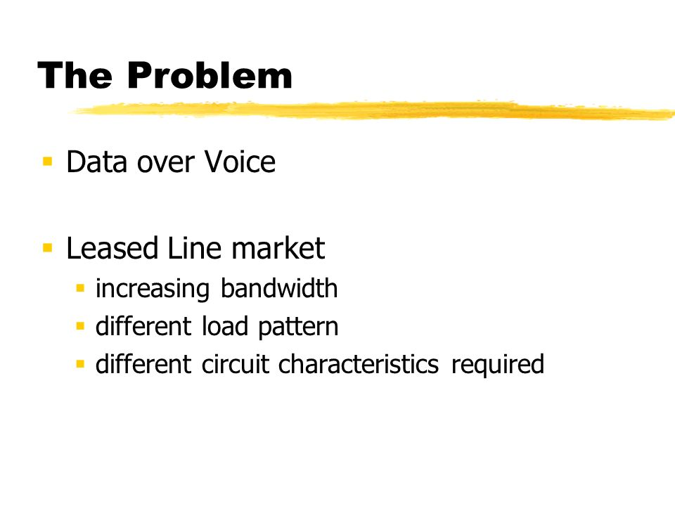 The Problem Data over Voice is Exhausted Access (Modem) market Slow, Inefficient, Complicated, Unreliable Call Characteristics: voice vs modem access call Call Concentrations move out to the surburbs Copper loop quality problems