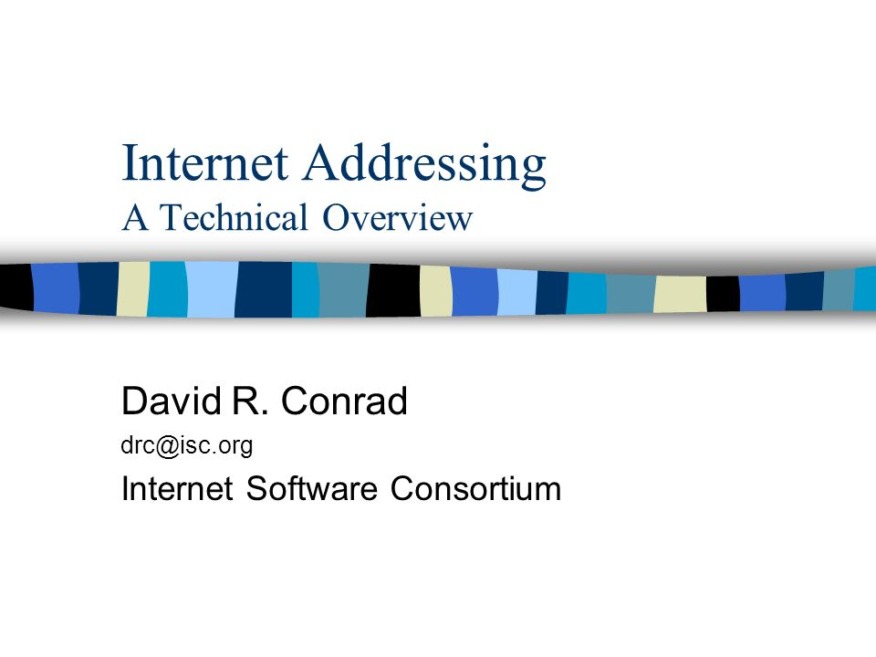 Internet Addressing A Technical Overview David R. Conrad Internet Software Consortium