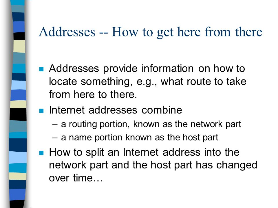 Addresses -- How to get here from there n Addresses provide information on how to locate something, e.g., what route to take from here to there.