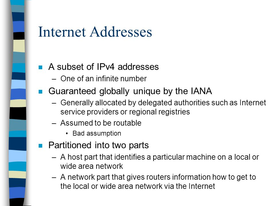 Internet Addresses n A subset of IPv4 addresses –One of an infinite number n Guaranteed globally unique by the IANA –Generally allocated by delegated authorities such as Internet service providers or regional registries –Assumed to be routable Bad assumption n Partitioned into two parts –A host part that identifies a particular machine on a local or wide area network –A network part that gives routers information how to get to the local or wide area network via the Internet