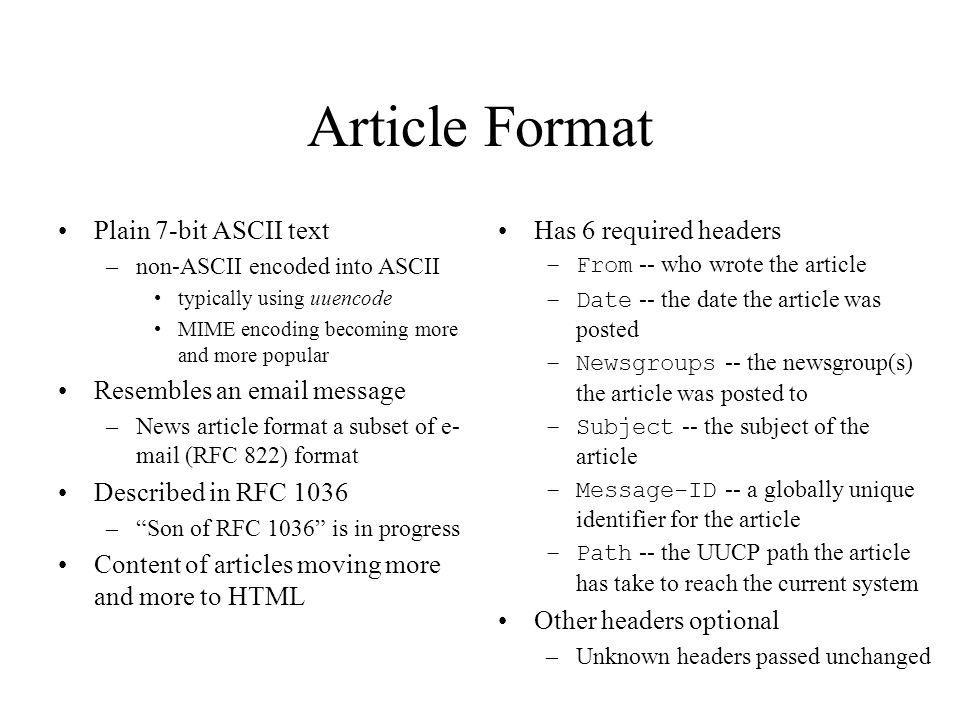 Article Format Plain 7-bit ASCII text –non-ASCII encoded into ASCII typically using uuencode MIME encoding becoming more and more popular Resembles an email message –News article format a subset of e- mail (RFC 822) format Described in RFC 1036 –Son of RFC 1036 is in progress Content of articles moving more and more to HTML Has 6 required headers –From -- who wrote the article –Date -- the date the article was posted –Newsgroups -- the newsgroup(s) the article was posted to –Subject -- the subject of the article –Message-ID -- a globally unique identifier for the article –Path -- the UUCP path the article has take to reach the current system Other headers optional –Unknown headers passed unchanged