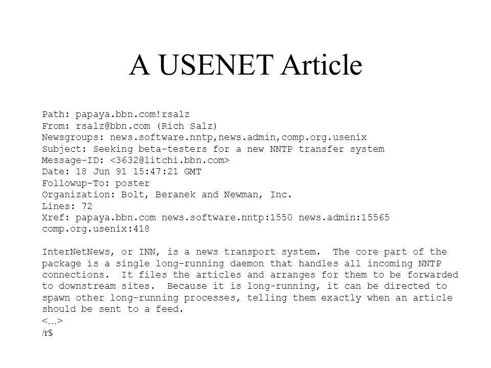 A USENET Article Path: papaya.bbn.com!rsalz From: (Rich Salz) Newsgroups: news.software.nntp,news.admin,comp.org.usenix Subject: Seeking beta-testers for a new NNTP transfer system Message-ID: Date: 18 Jun 91 15:47:21 GMT Followup-To: poster Organization: Bolt, Beranek and Newman, Inc.