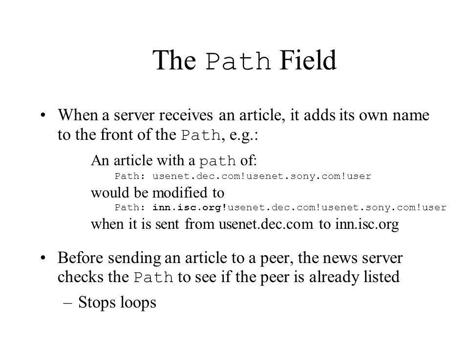 The Path Field When a server receives an article, it adds its own name to the front of the Path, e.g.: Before sending an article to a peer, the news s