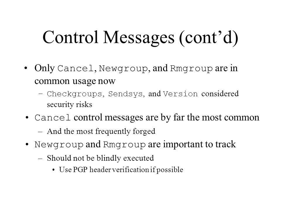 Control Messages (contd) Only Cancel, Newgroup, and Rmgroup are in common usage now –Checkgroups, Sendsys, and Version considered security risks Cance