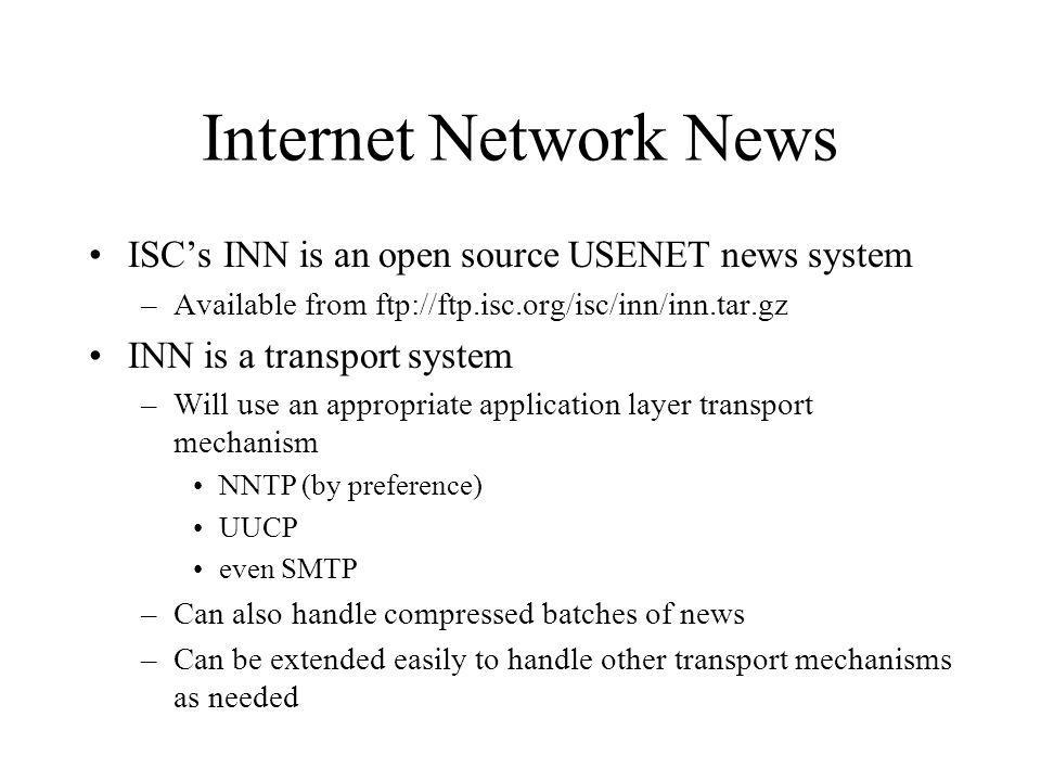 Internet Network News ISCs INN is an open source USENET news system –Available from ftp://ftp.isc.org/isc/inn/inn.tar.gz INN is a transport system –Will use an appropriate application layer transport mechanism NNTP (by preference) UUCP even SMTP –Can also handle compressed batches of news –Can be extended easily to handle other transport mechanisms as needed