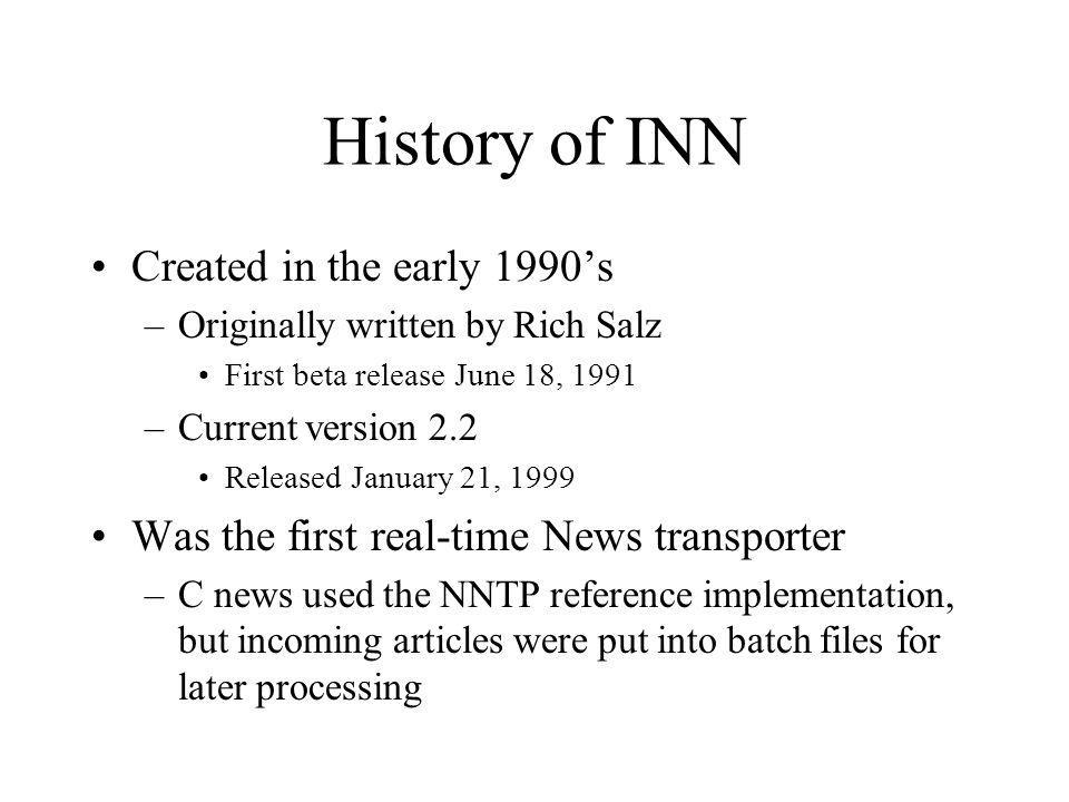 History of INN Created in the early 1990s –Originally written by Rich Salz First beta release June 18, 1991 –Current version 2.2 Released January 21,