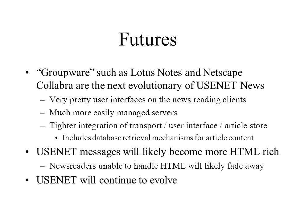 Futures Groupware such as Lotus Notes and Netscape Collabra are the next evolutionary of USENET News –Very pretty user interfaces on the news reading clients –Much more easily managed servers –Tighter integration of transport / user interface / article store Includes database retrieval mechanisms for article content USENET messages will likely become more HTML rich –Newsreaders unable to handle HTML will likely fade away USENET will continue to evolve