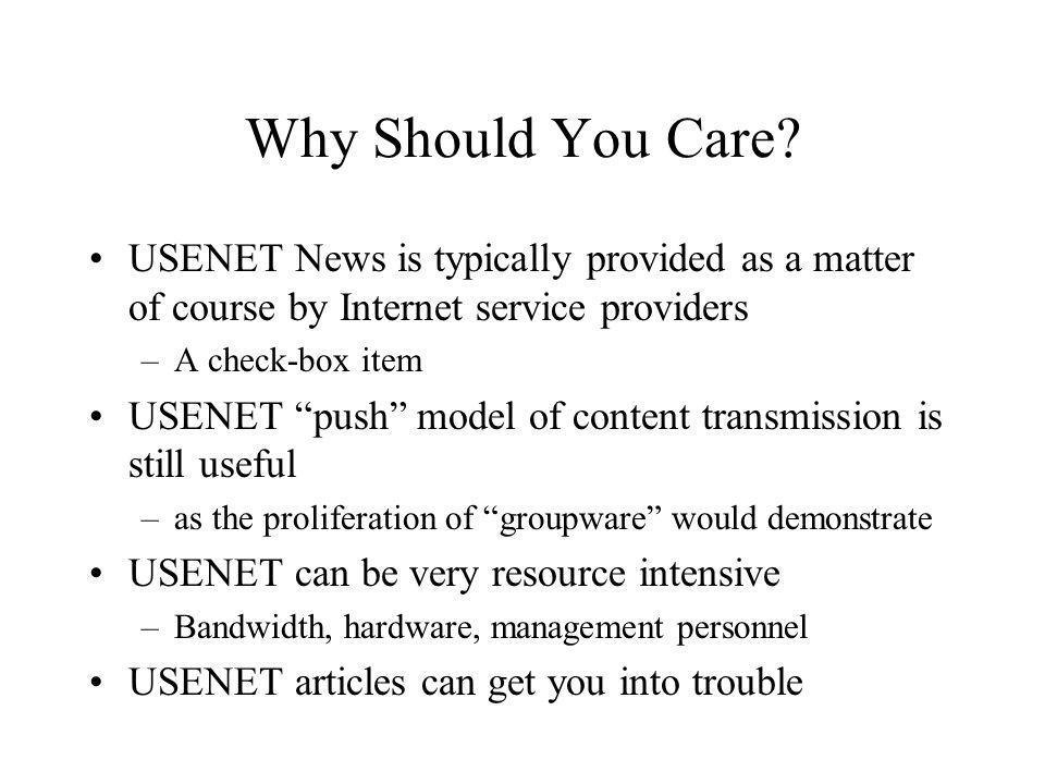 Why Should You Care? USENET News is typically provided as a matter of course by Internet service providers –A check-box item USENET push model of cont