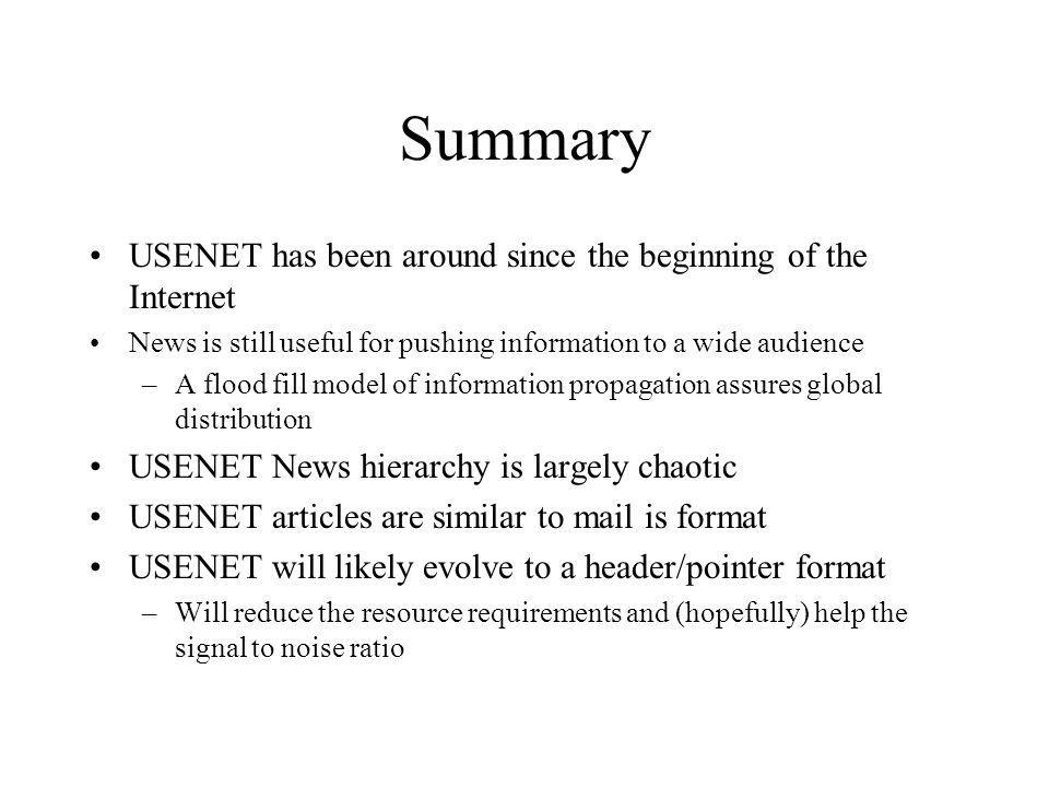Summary USENET has been around since the beginning of the Internet News is still useful for pushing information to a wide audience –A flood fill model of information propagation assures global distribution USENET News hierarchy is largely chaotic USENET articles are similar to mail is format USENET will likely evolve to a header/pointer format –Will reduce the resource requirements and (hopefully) help the signal to noise ratio