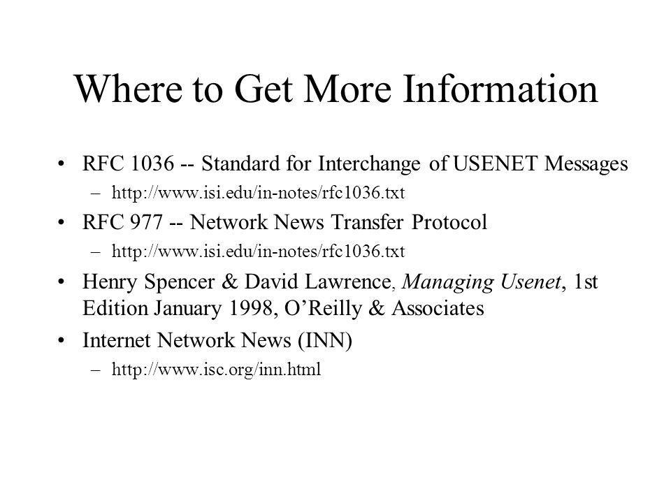 Where to Get More Information RFC 1036 -- Standard for Interchange of USENET Messages –http://www.isi.edu/in-notes/rfc1036.txt RFC 977 -- Network News Transfer Protocol –http://www.isi.edu/in-notes/rfc1036.txt Henry Spencer & David Lawrence, Managing Usenet, 1st Edition January 1998, OReilly & Associates Internet Network News (INN) –http://www.isc.org/inn.html