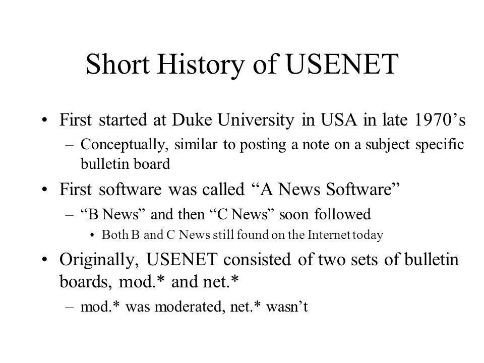 Short History of USENET First started at Duke University in USA in late 1970s –Conceptually, similar to posting a note on a subject specific bulletin board First software was called A News Software –B News and then C News soon followed Both B and C News still found on the Internet today Originally, USENET consisted of two sets of bulletin boards, mod.* and net.* –mod.* was moderated, net.* wasnt
