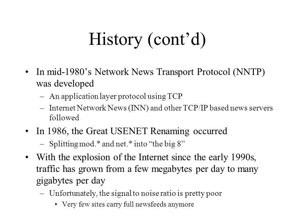 History (contd) In mid-1980s Network News Transport Protocol (NNTP) was developed –An application layer protocol using TCP –Internet Network News (INN) and other TCP/IP based news servers followed In 1986, the Great USENET Renaming occurred –Splitting mod.* and net.* into the big 8 With the explosion of the Internet since the early 1990s, traffic has grown from a few megabytes per day to many gigabytes per day –Unfortunately, the signal to noise ratio is pretty poor Very few sites carry full newsfeeds anymore