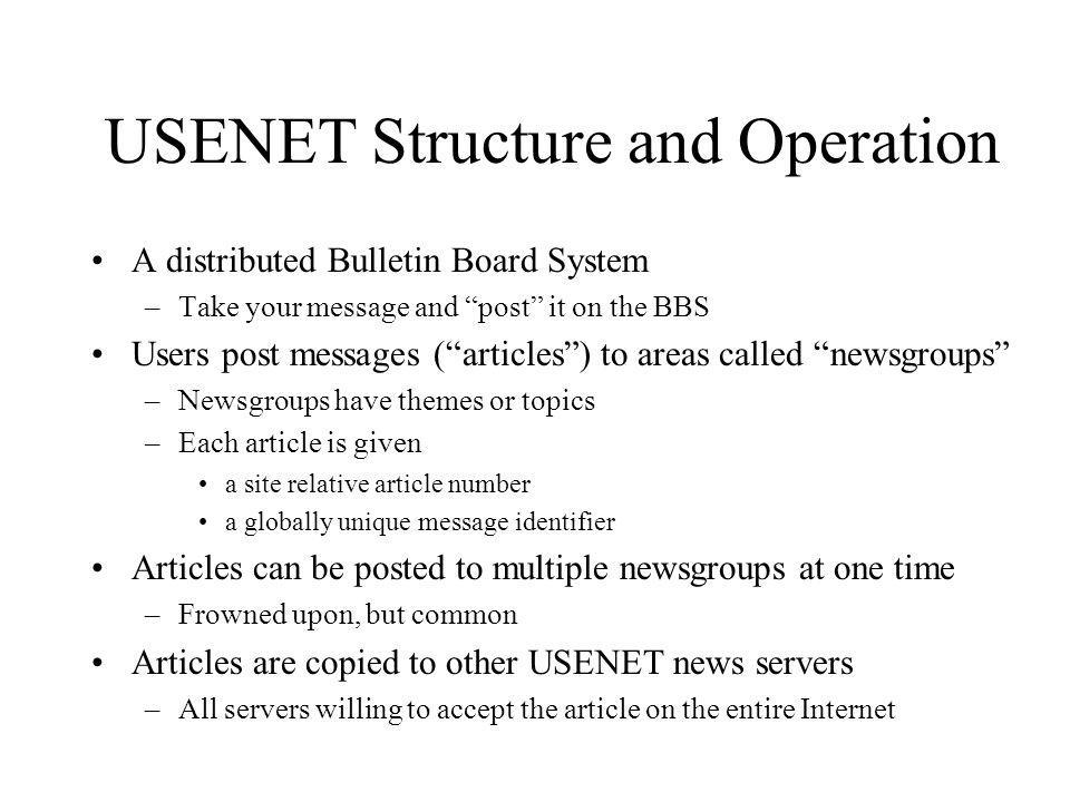 USENET Structure and Operation A distributed Bulletin Board System –Take your message and post it on the BBS Users post messages (articles) to areas called newsgroups –Newsgroups have themes or topics –Each article is given a site relative article number a globally unique message identifier Articles can be posted to multiple newsgroups at one time –Frowned upon, but common Articles are copied to other USENET news servers –All servers willing to accept the article on the entire Internet