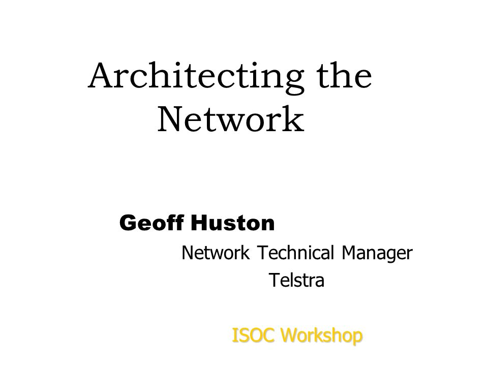 Architecting the Network Geoff Huston Network Technical Manager Telstra ISOC Workshop