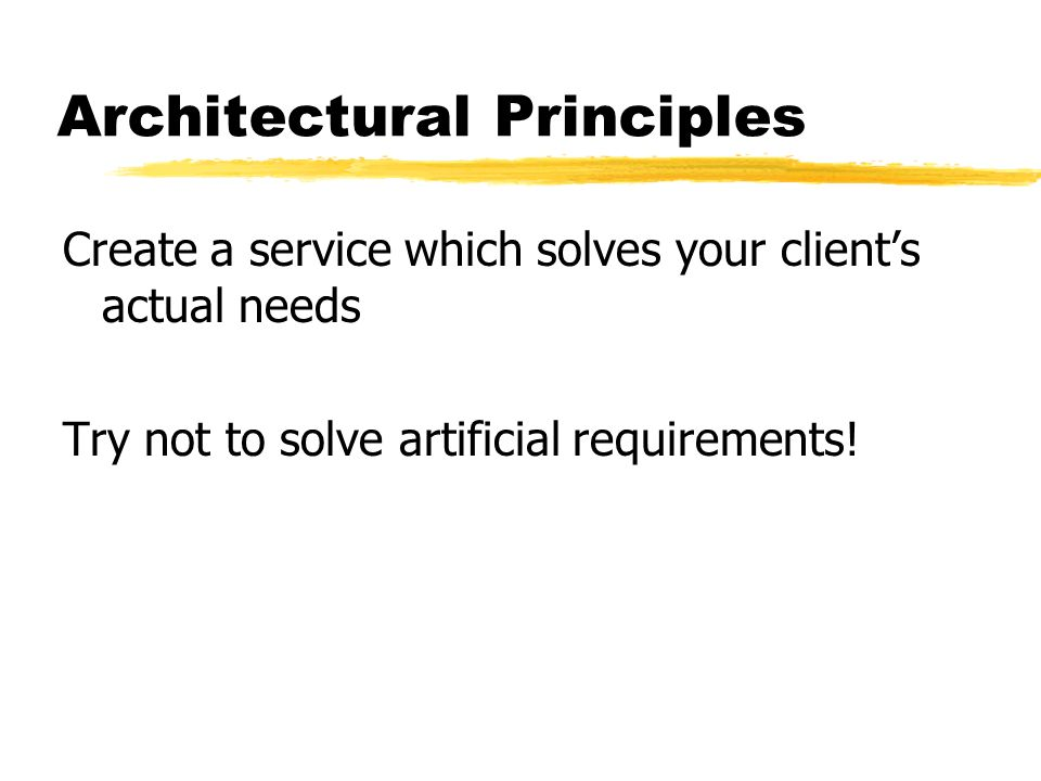 Architectural Principles Create a service which solves your clients actual needs Try not to solve artificial requirements!