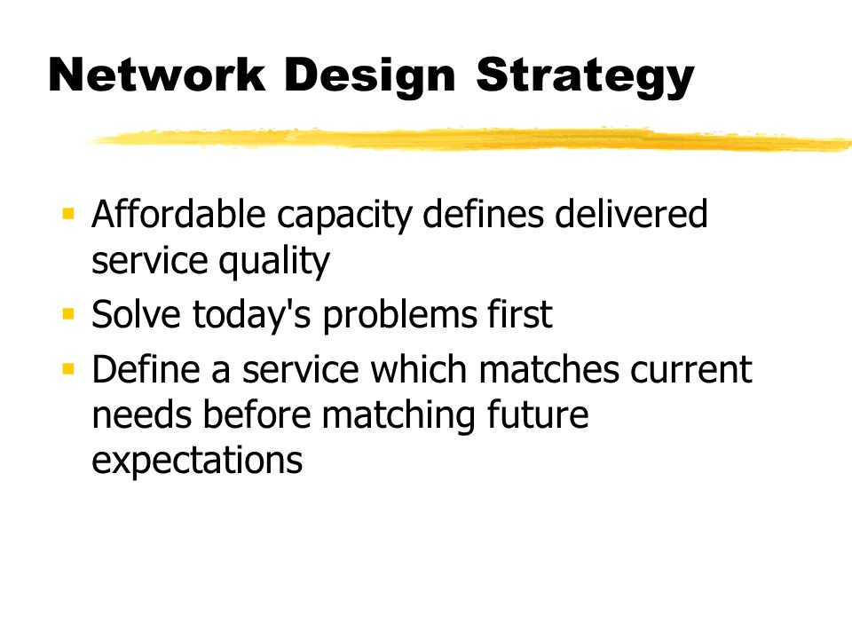Network Design Strategy Affordable capacity defines delivered service quality Solve today's problems first Define a service which matches current need