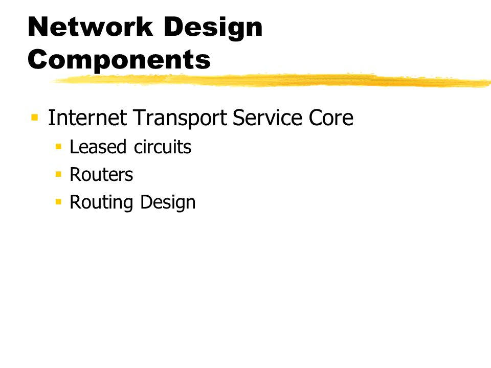 Network Design Components Internet Transport Service Core Leased circuits Routers Routing Design