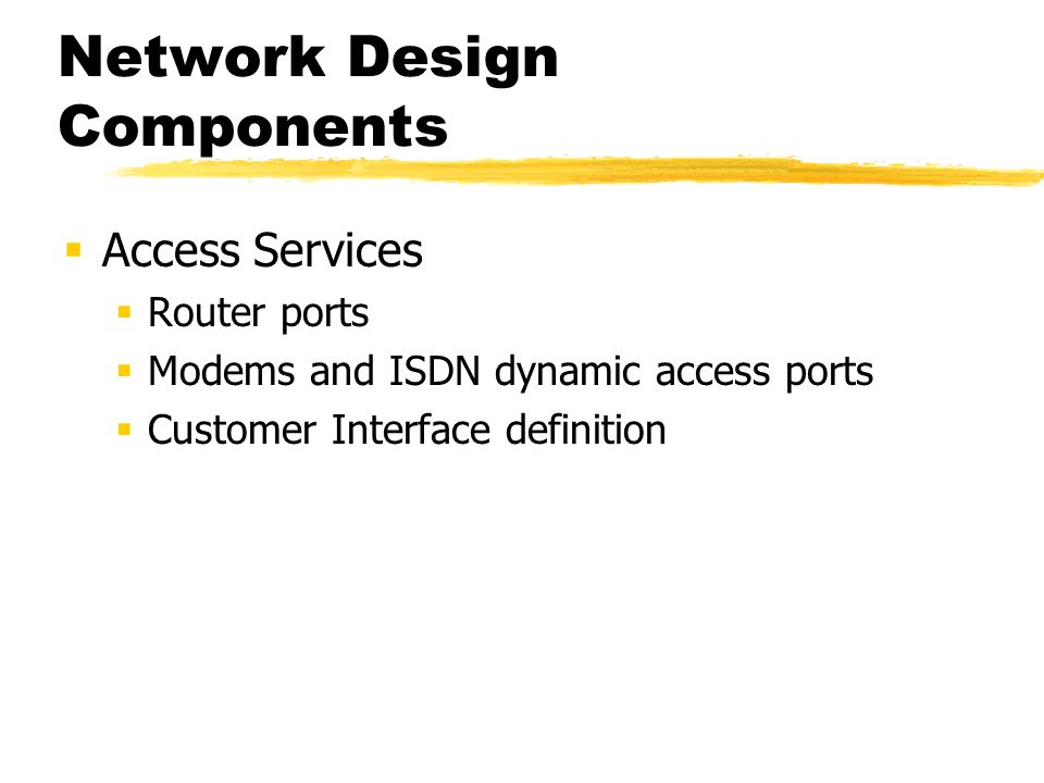 Network Design Components Access Services Router ports Modems and ISDN dynamic access ports Customer Interface definition