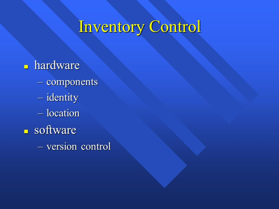Inventory Control n hardware –components –identity –location n software –version control
