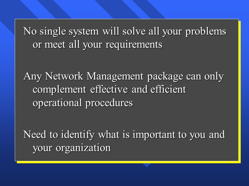 No single system will solve all your problems or meet all your requirements Any Network Management package can only complement effective and efficient operational procedures Need to identify what is important to you and your organization