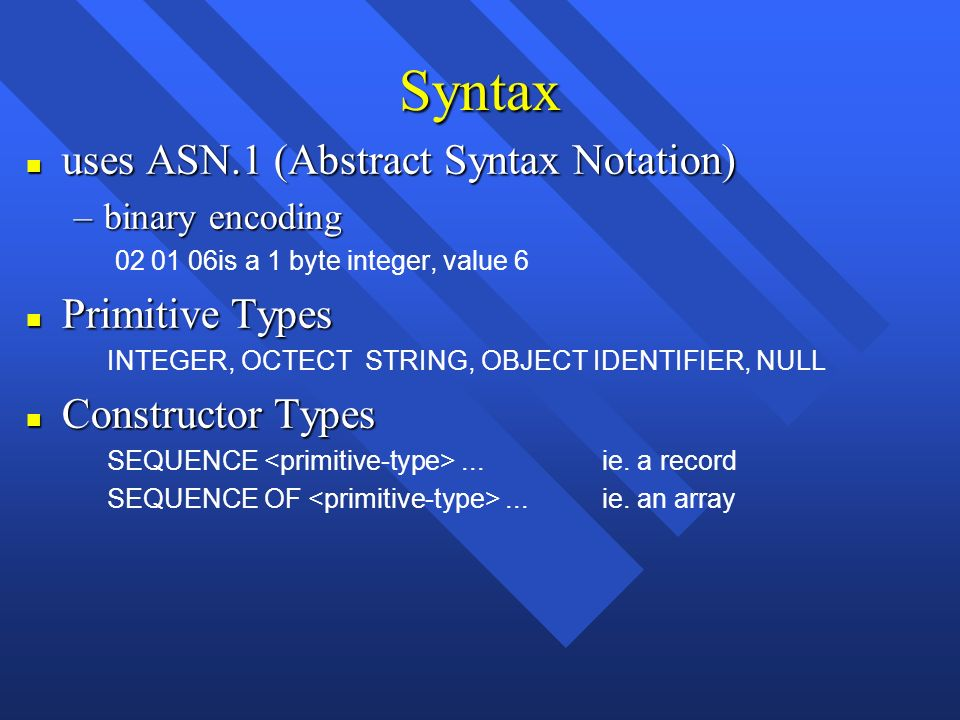 Syntax n uses ASN.1 (Abstract Syntax Notation) –binary encoding is a 1 byte integer, value 6 n Primitive Types INTEGER, OCTECT STRING, OBJECT IDENTIFIER, NULL n Constructor Types SEQUENCE...ie.