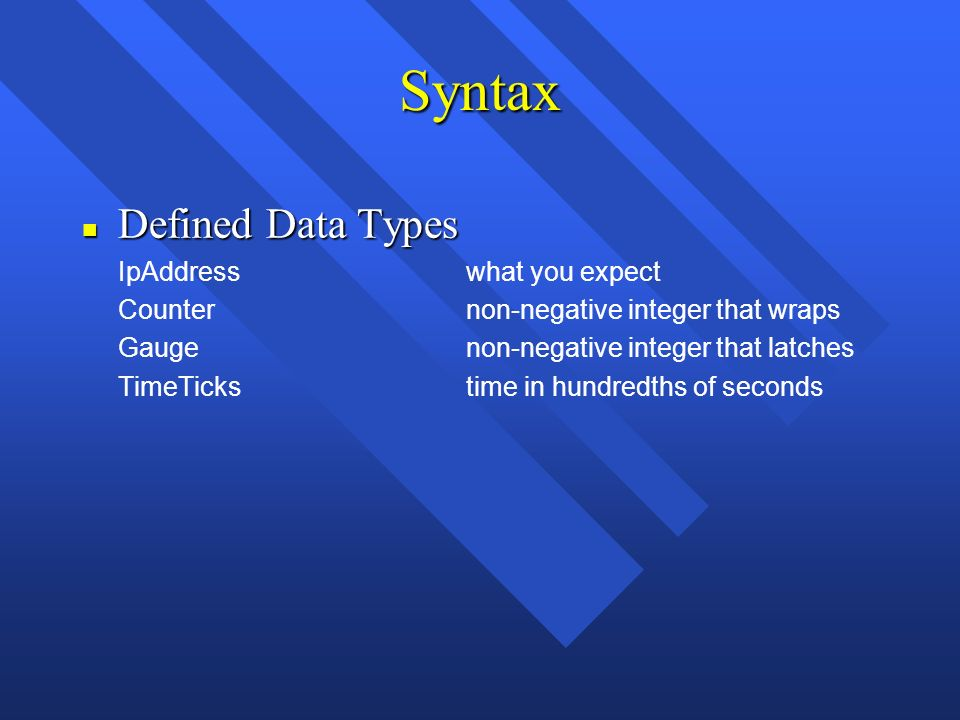 Syntax n Defined Data Types IpAddresswhat you expect Counternon-negative integer that wraps Gaugenon-negative integer that latches TimeTickstime in hundredths of seconds