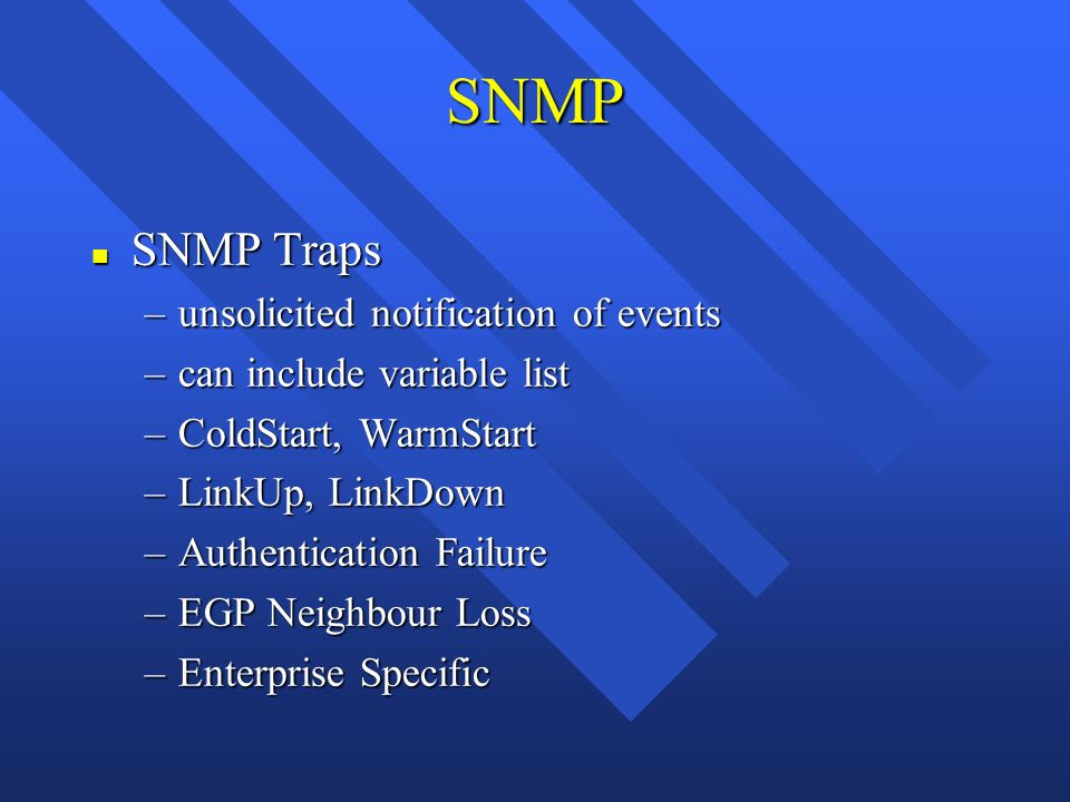 SNMP n SNMP Traps –unsolicited notification of events –can include variable list –ColdStart, WarmStart –LinkUp, LinkDown –Authentication Failure –EGP Neighbour Loss –Enterprise Specific