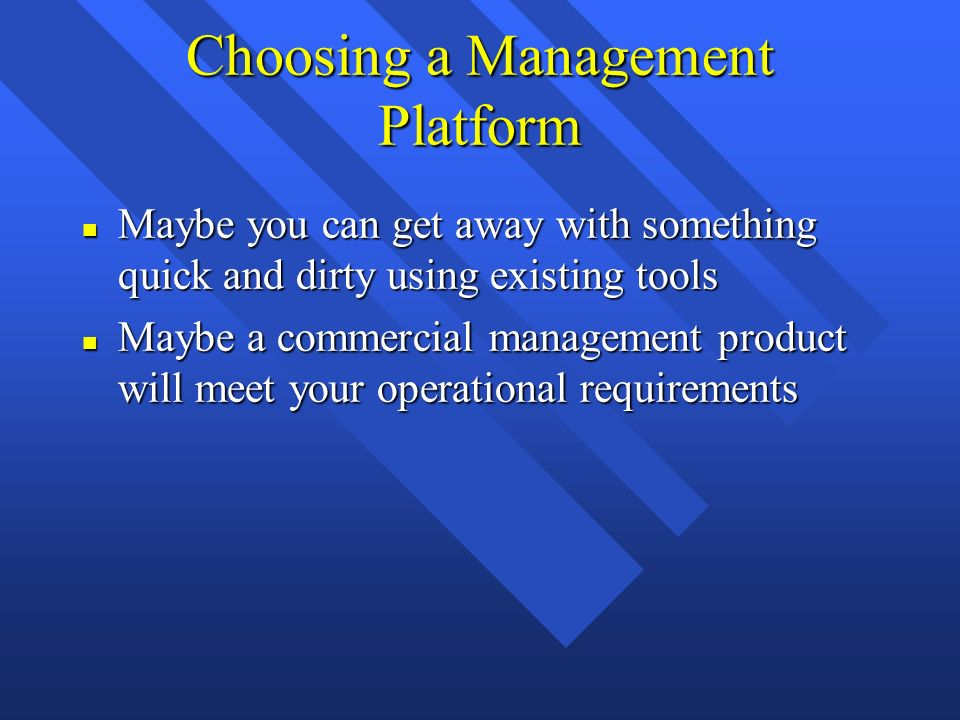 Choosing a Management Platform n Maybe you can get away with something quick and dirty using existing tools n Maybe a commercial management product will meet your operational requirements