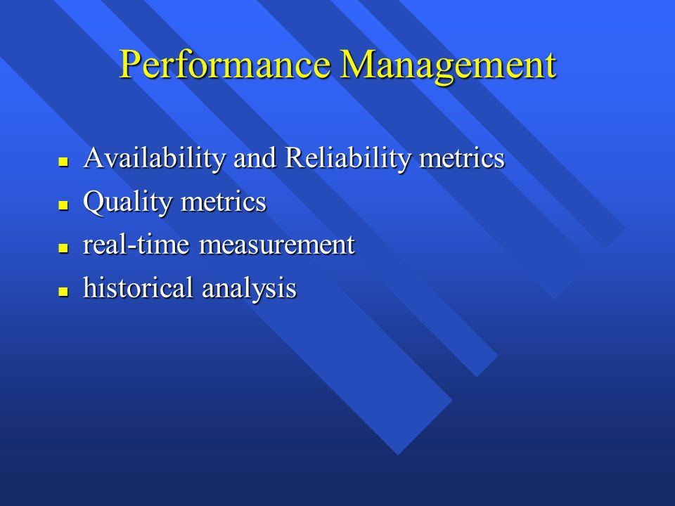 Performance Management n Availability and Reliability metrics n Quality metrics n real-time measurement n historical analysis
