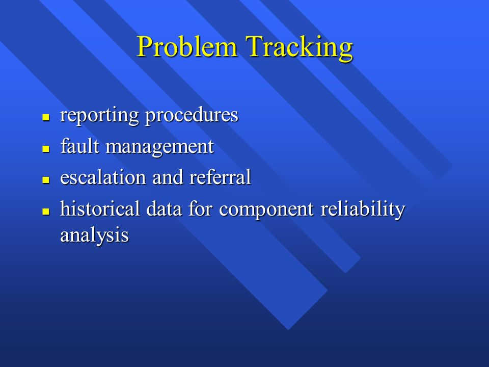 Problem Tracking n reporting procedures n fault management n escalation and referral n historical data for component reliability analysis
