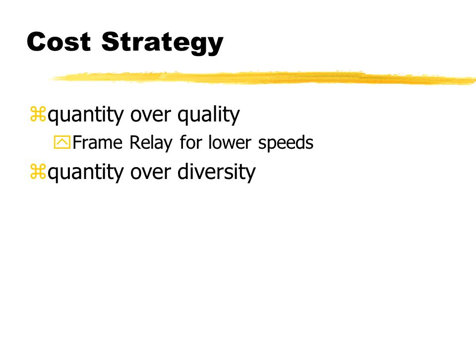 Cost Strategy zquantity over quality yFrame Relay for lower speeds zquantity over diversity