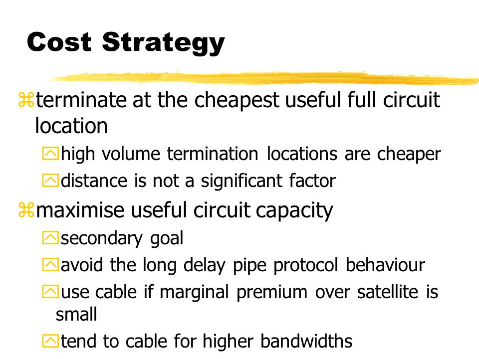 Cost Strategy zterminate at the cheapest useful full circuit location yhigh volume termination locations are cheaper ydistance is not a significant factor zmaximise useful circuit capacity ysecondary goal yavoid the long delay pipe protocol behaviour yuse cable if marginal premium over satellite is small ytend to cable for higher bandwidths