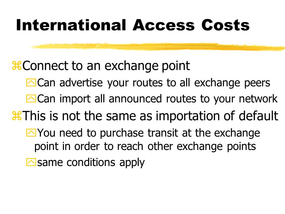 International Access Costs zConnect to an exchange point yCan advertise your routes to all exchange peers yCan import all announced routes to your network zThis is not the same as importation of default yYou need to purchase transit at the exchange point in order to reach other exchange points ysame conditions apply