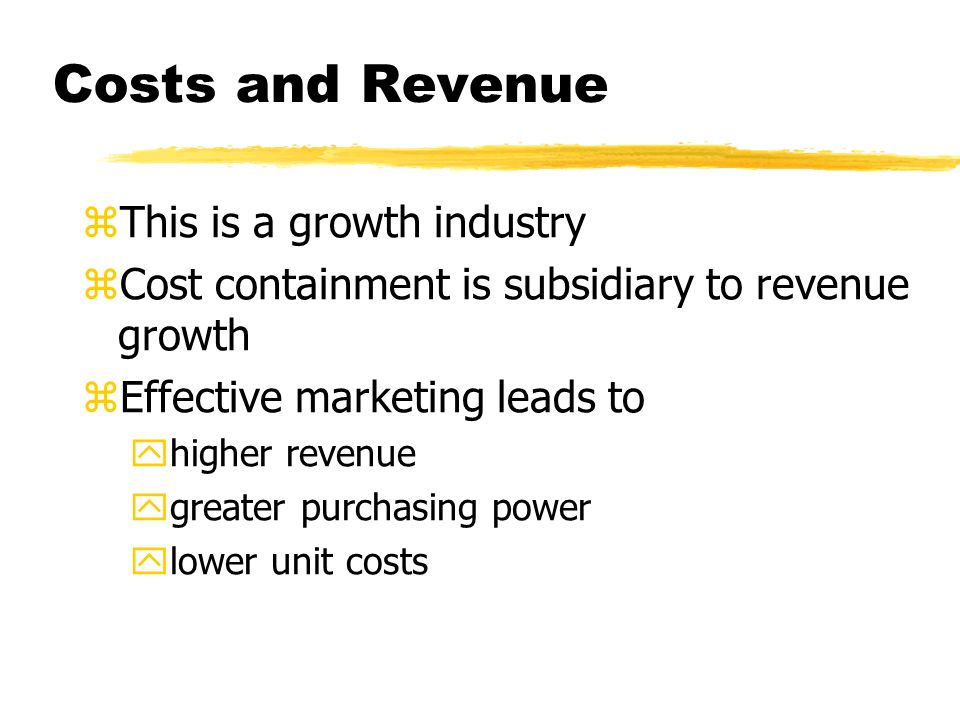 Costs and Revenue zThis is a growth industry zCost containment is subsidiary to revenue growth zEffective marketing leads to yhigher revenue ygreater purchasing power ylower unit costs
