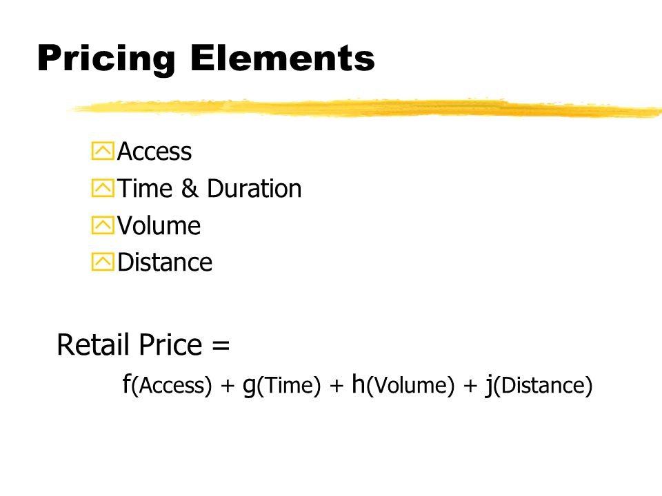 Pricing Elements yAccess yTime & Duration yVolume yDistance Retail Price = f (Access) + g (Time) + h (Volume) + j (Distance)