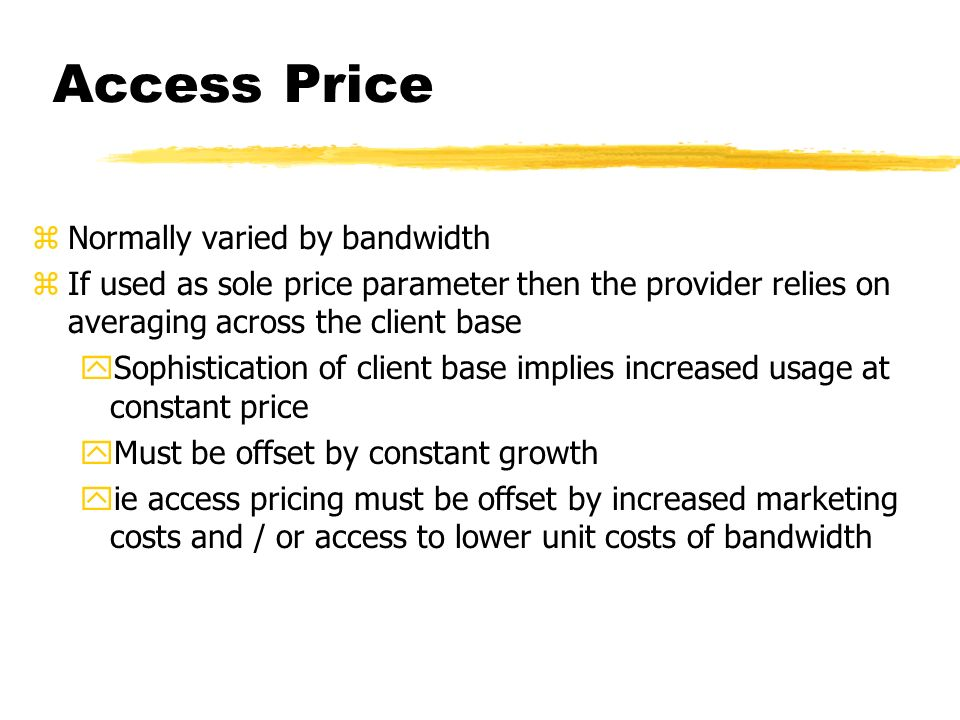 Access Price zNormally varied by bandwidth zIf used as sole price parameter then the provider relies on averaging across the client base ySophistication of client base implies increased usage at constant price yMust be offset by constant growth yie access pricing must be offset by increased marketing costs and / or access to lower unit costs of bandwidth