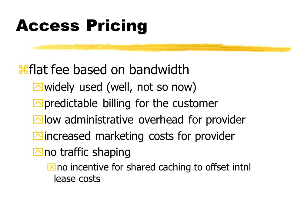 Access Pricing zflat fee based on bandwidth ywidely used (well, not so now) ypredictable billing for the customer ylow administrative overhead for provider yincreased marketing costs for provider yno traffic shaping xno incentive for shared caching to offset intnl lease costs